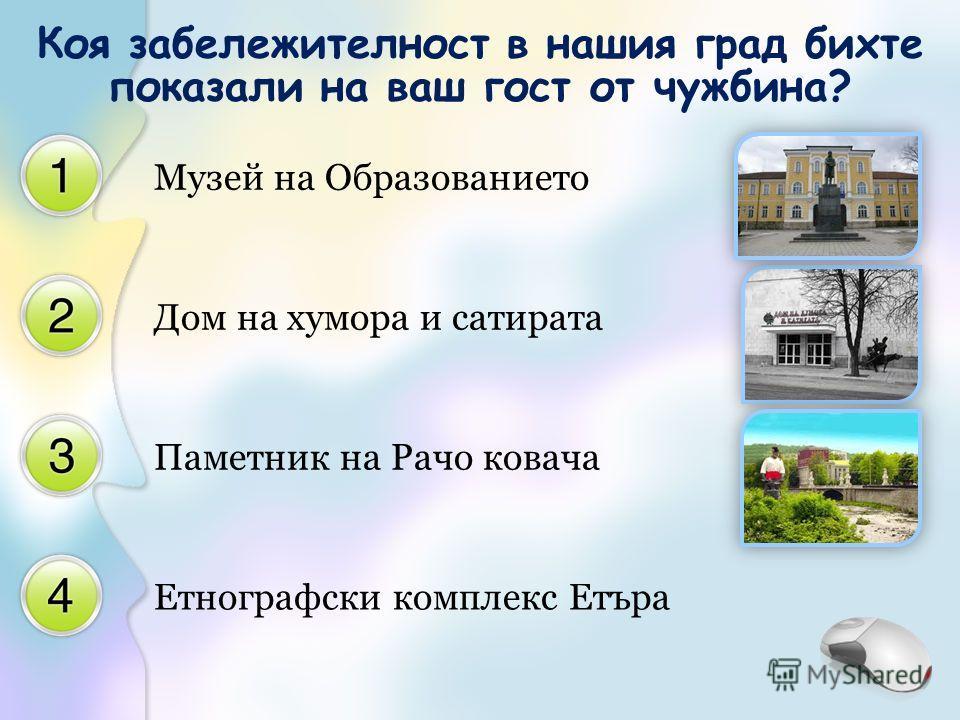 Музей на Образованието Дом на хумора и сатирата Паметник на Рачо ковача Етнографски комплекс Етъра Коя забележителност в нашия град бихте показали на ваш гост от чужбина?