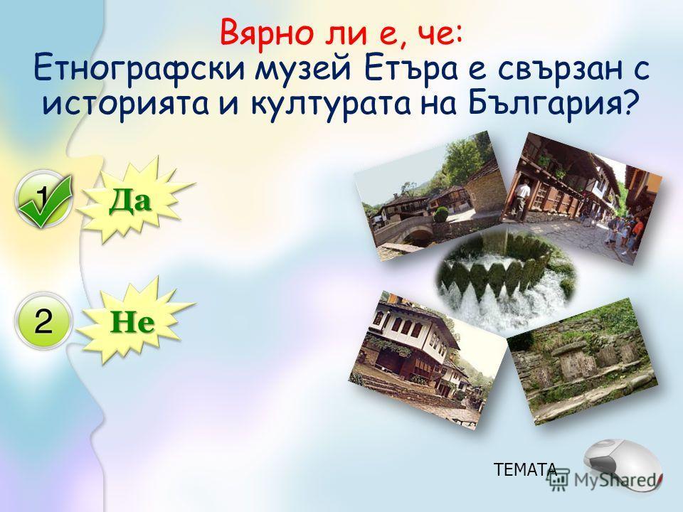 Да Не Вярно ли е, че: Етнографски музей Етъра е свързан с историята и културата на България? ТЕМАТА