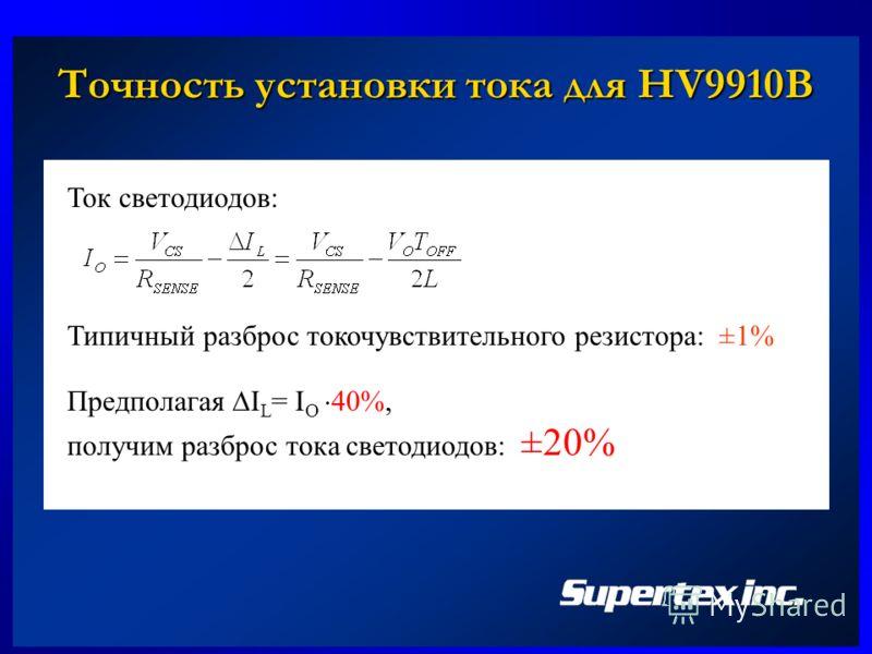 Точность установки тока для HV9910B Ток светодиодов: Предполагая I L = I O 40%, получим разброс тока светодиодов: ±20% Типичный разброс токочувствительного резистора: ±1%