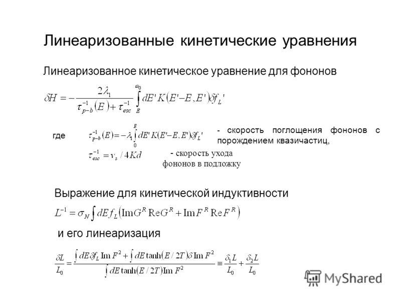 Линеаризованное кинетическое уравнение для фононов где - скорость поглощения фононов с порождением квазичастиц, - скорость ухода фононов в подложку Выражение для кинетической индуктивности Линеаризованные кинетические уравнения и его линеаризация