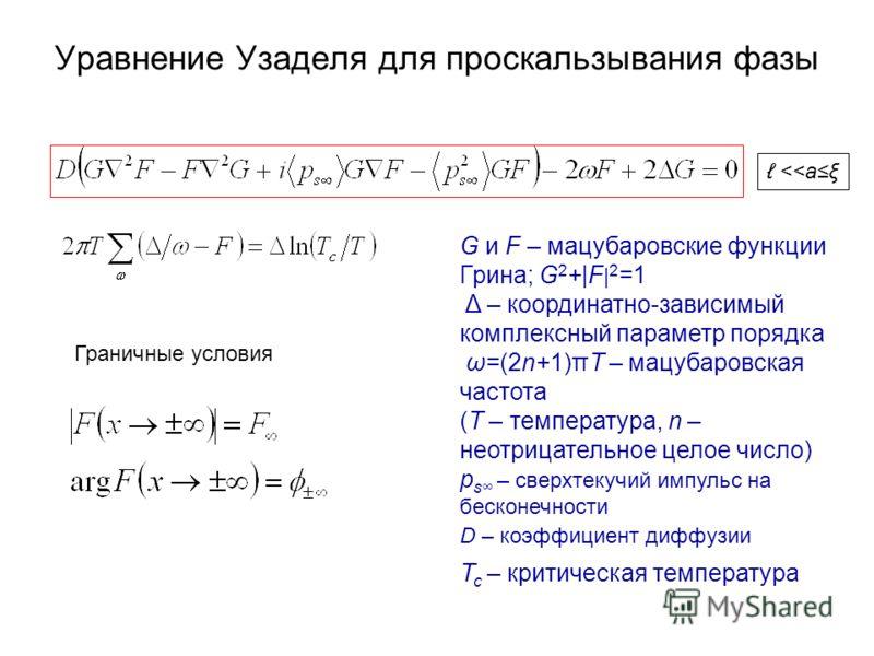 Уравнение Узаделя для проскальзывания фазы G и F – мацубаровские функции Грина; G 2 +|F | 2 =1 Δ – координатно-зависимый комплексный параметр порядка ω=(2n+1)πT – мацубаровская частота (T – температура, n – неотрицательное целое число) p s – сверхтек