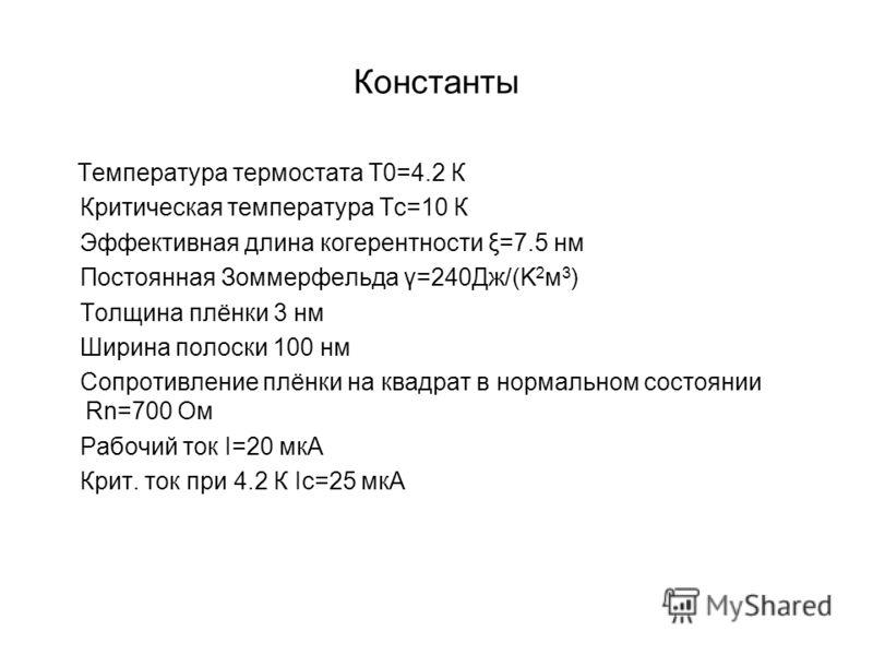 Константы Температура термостата Т0=4.2 К Критическая температура Тс=10 К Эффективная длина когерентности ξ=7.5 нм Постоянная Зоммерфельда γ=240Дж/(K 2 м 3 ) Толщина плёнки 3 нм Ширина полоски 100 нм Сопротивление плёнки на квадрат в нормальном состо