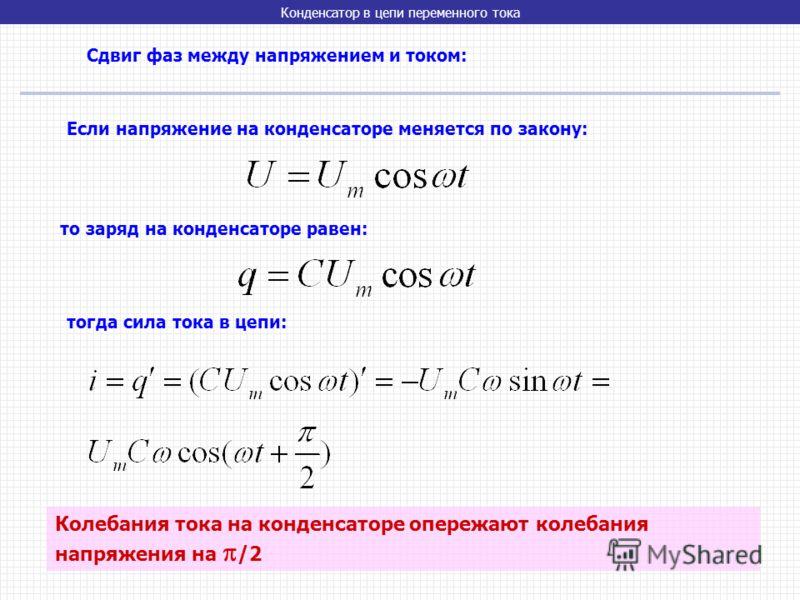 Конденсатор в цепи переменного тока Сдвиг фаз между напряжением и током: Если напряжение на конденсаторе меняется по закону: то заряд на конденсаторе равен: тогда сила тока в цепи: Колебания тока на конденсаторе опережают колебания напряжения на /2