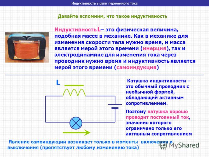 Индуктивность в цепи переменного тока Давайте вспомним, что такое индуктивность Индуктивность L – это физическая величина, подобная массе в механике. Как в механике для изменения скорости тела нужно время, и масса является мерой этого времени (инерци