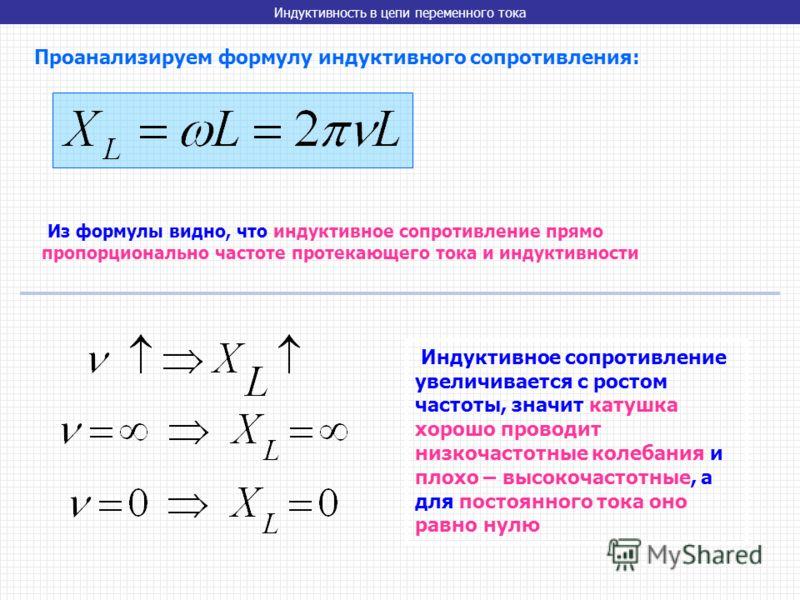Индуктивность в цепи переменного тока Проанализируем формулу индуктивного сопротивления: Из формулы видно, что индуктивное сопротивление прямо пропорционально частоте протекающего тока и индуктивности Индуктивное сопротивление увеличивается с ростом