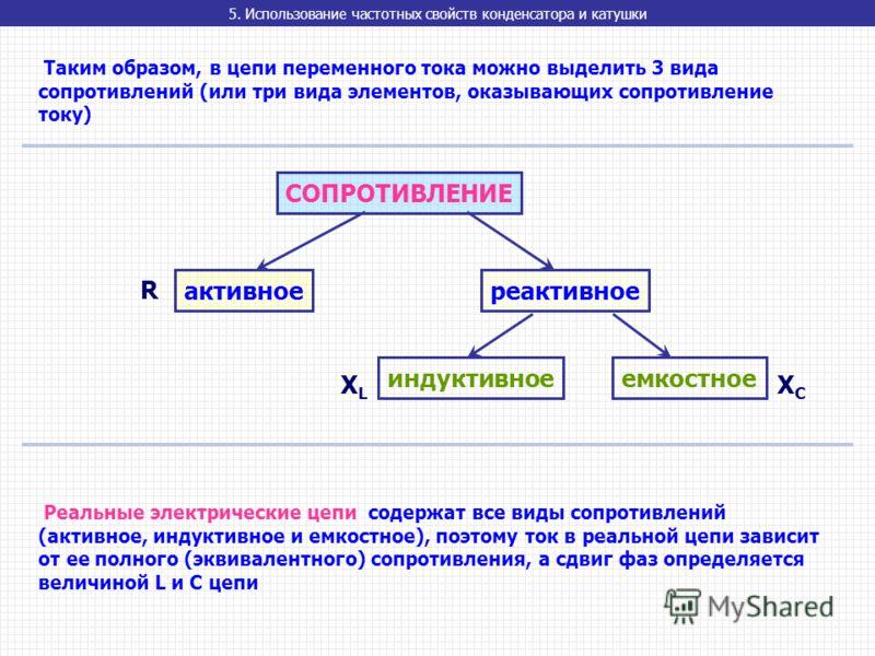 5. Использование частотных свойств конденсатора и катушки Таким образом, в цепи переменного тока можно выделить 3 вида сопротивлений (или три вида элементов, оказывающих сопротивление току) СОПРОТИВЛЕНИЕ активноереактивное индуктивноеемкостное Реальн