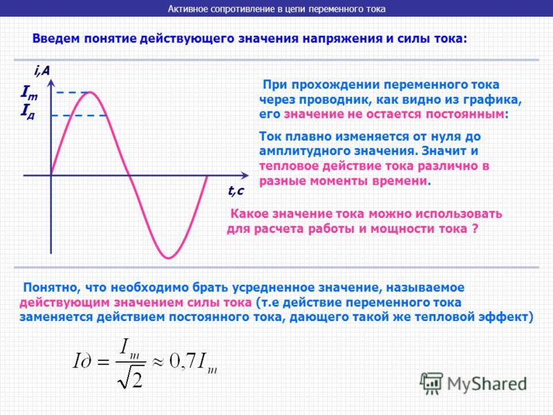 Введем понятие действующего значения напряжения и силы тока: При прохождении переменного тока через проводник, как видно из графика, его значение не остается постоянным: Ток плавно изменяется от нуля до амплитудного значения. Значит и тепловое действ