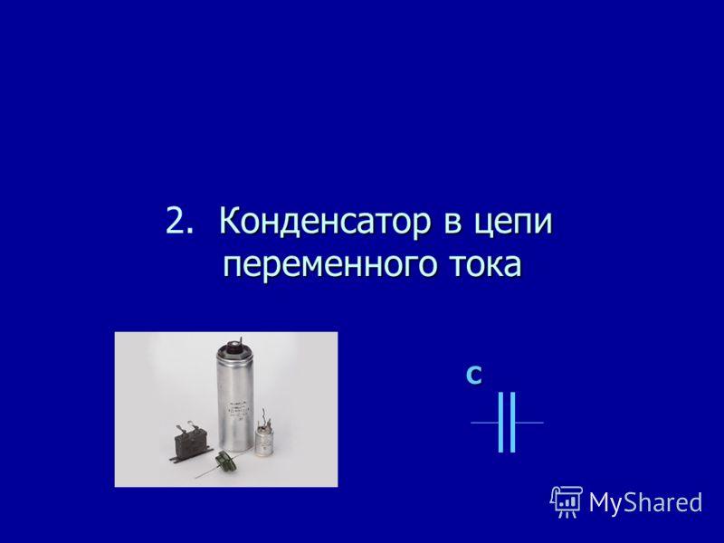 Конденсатор в цепи переменного тока 2. Конденсатор в цепи переменного тока C