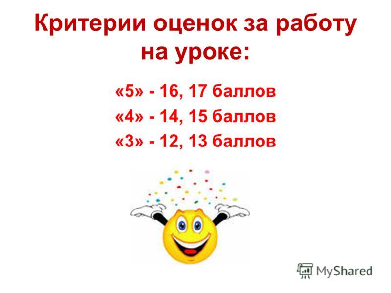 Критерии оценок за работу на уроке: «5» - 16, 17 баллов «4» - 14, 15 баллов «3» - 12, 13 баллов