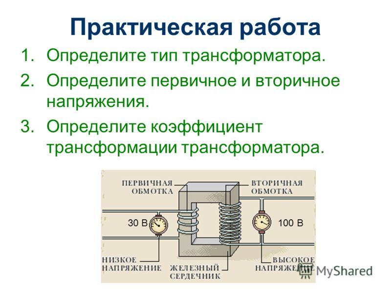 Практическая работа 1.Определите тип трансформатора. 2.Определите первичное и вторичное напряжения. 3.Определите коэффициент трансформации трансформатора. 30 В100 В