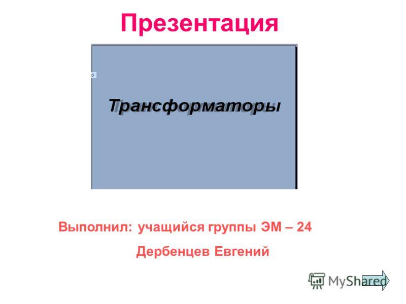 Презентация Выполнил: учащийся группы ЭМ – 24 Дербенцев Евгений