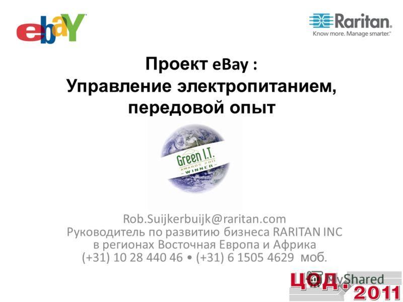 Проект eBay : Управление электропитанием, передовой опыт Rob.Suijkerbuijk@raritan.com Руководитель по развитию бизнеса RARITAN INC в регионах Восточная Европа и Африка (+31) 10 28 440 46 (+31) 6 1505 4629 моб.