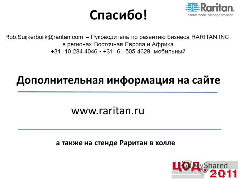 Спасибо! Rob.Suijkerbuijk@raritan.com – Руководитель по развитию бизнеса RARITAN INC в регионах Восточная Европа и Африка +31 -10 284 4046 +31- 6 - 505 4629 мобильный Дополнительная информация на сайте www.raritan.ru а также на стенде Раритан в холле