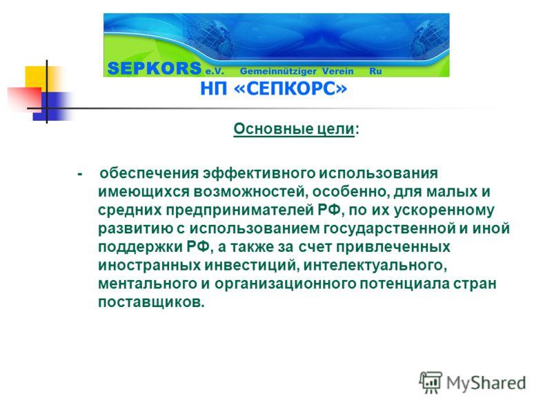 НП «СЕПКОРС» Основные цели: - обеспечения эффективного использования имеющихся возможностей, особенно, для малых и средних предпринимателей РФ, по их ускоренному развитию с использованием государственной и иной поддержки РФ, а также за счет привлечен