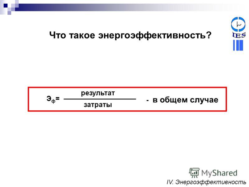Эф=Эф= затраты результат - в общем случае Что такое энергоэффективность? IV. Энергоэффективность
