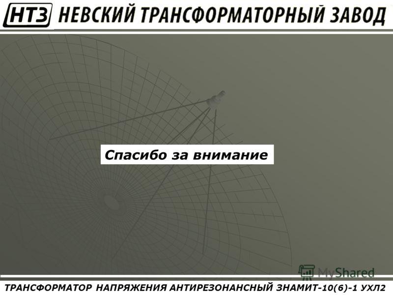 ТРАНСФОРМАТОР НАПРЯЖЕНИЯ АНТИРЕЗОНАНСНЫЙ ЗНАМИТ- 10(6) - 1 УХЛ2 Спасибо за внимание