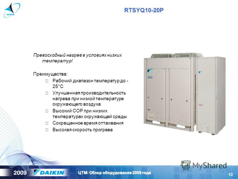 13 ЦТМ: Обзор оборудования 2009 года RTSYQ10-20P Превосходный нагрев в условиях низких температур! Преимущества: Рабочий диапазон температур до - 25°C Улучшенная производительность нагрева при низкой температуре окружающего воздуха Высокий COP при ни