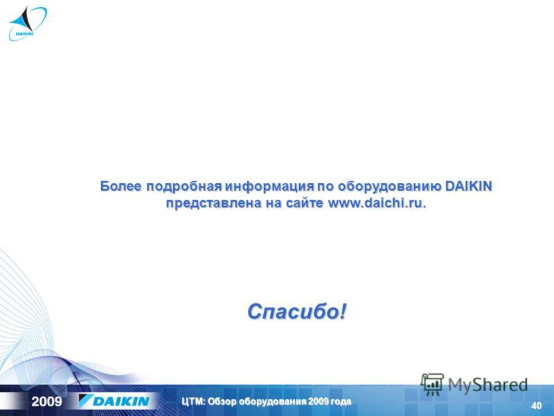 40 ЦТМ: Обзор оборудования 2009 года Более подробная информация по оборудованию DAIKIN представлена на сайте www.daichi.ru. Спасибо!
