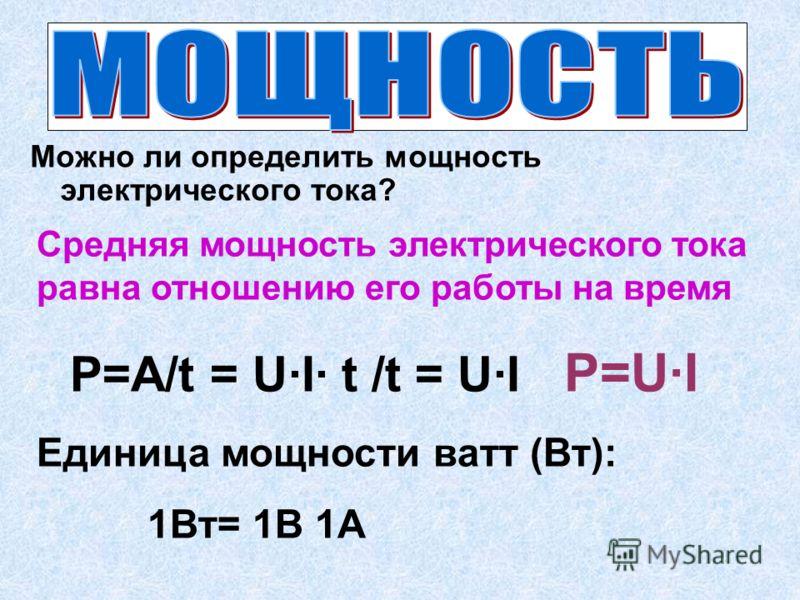 Что есть работа, совершенная в единицу времени? Можно ли определить мощность электрического тока? Средняя мощность электрического тока равна отношению его работы на время Р=А/t = U·I· t /t = U·I Р=U·I Единица мощности ватт (Вт): 1Вт= 1В 1А