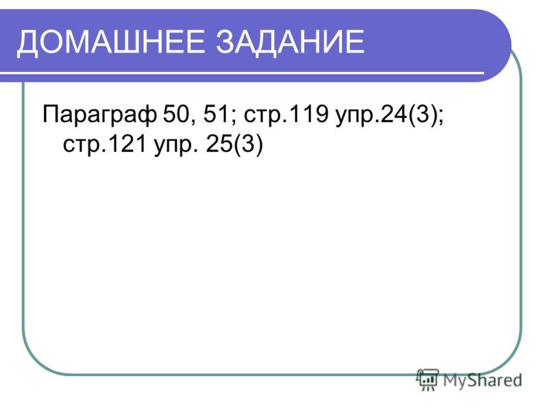 ДОМАШНЕЕ ЗАДАНИЕ Параграф 50, 51; стр.119 упр.24(3); стр.121 упр. 25(3)
