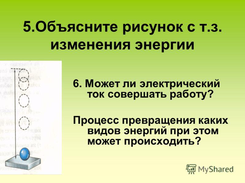 5.Объясните рисунок с т.з. изменения энергии 6. Может ли электрический ток совершать работу? Процесс превращения каких видов энергий при этом может происходить?