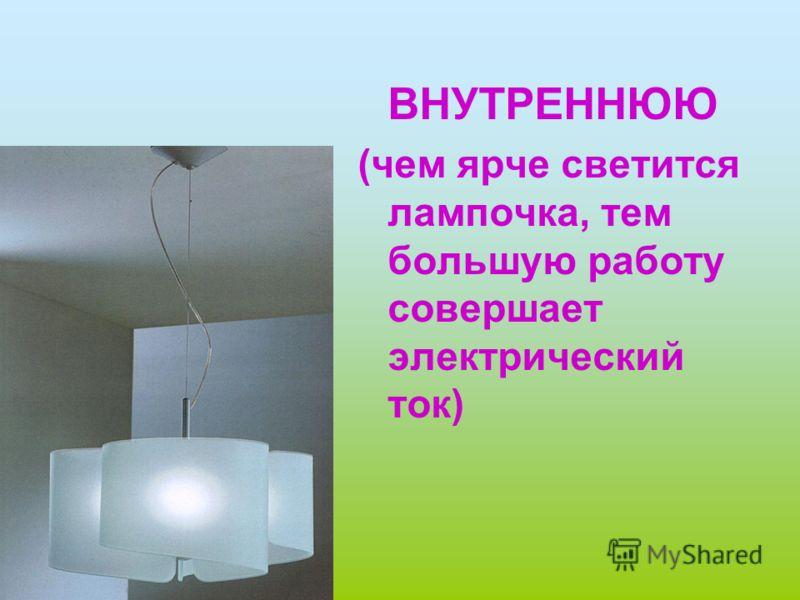 ВНУТРЕННЮЮ (чем ярче светится лампочка, тем большую работу совершает электрический ток)