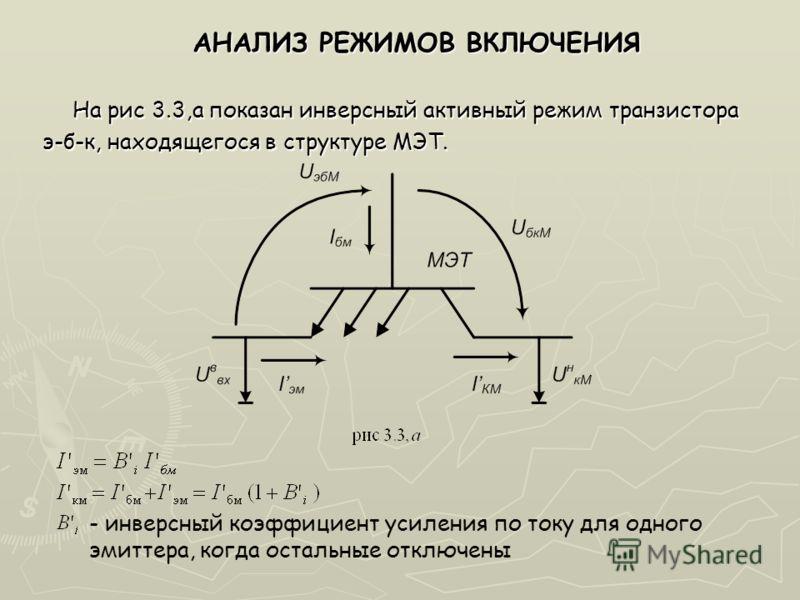 АНАЛИЗ РЕЖИМОВ ВКЛЮЧЕНИЯ АНАЛИЗ РЕЖИМОВ ВКЛЮЧЕНИЯ На рис 3.3,а показан инверсный активный режим транзистора э-б-к, находящегося в структуре МЭТ. - инверсный коэффициент усиления по току для одного эмиттера, когда остальные отключены