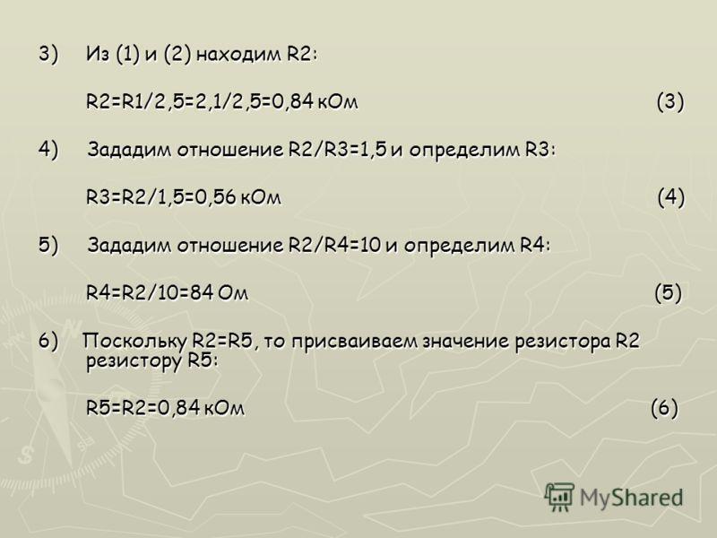 3)Из (1) и (2) находим R2: R2=R1/2,5=2,1/2,5=0,84 кОм (3) 4) Зададим отношение R2/R3=1,5 и определим R3: R3=R2/1,5=0,56 кОм (4) 5) Зададим отношение R2/R4=10 и определим R4: R4=R2/10=84 Ом (5) 6) Поскольку R2=R5, то присваиваем значение резистора R2