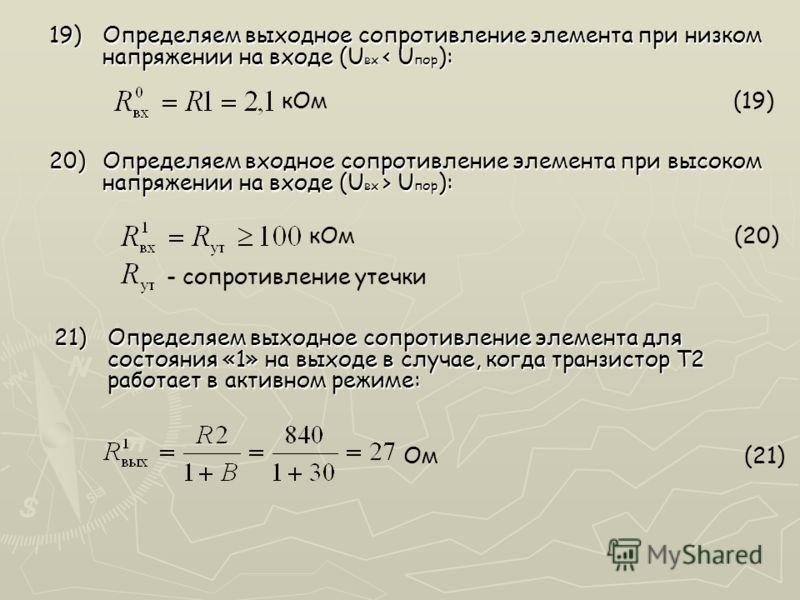 кОм (19) кОм (20) 19)Определяем выходное сопротивление элемента при низком напряжении на входе (U вх < U пор ): 21)Определяем выходное сопротивление элемента для состояния «1» на выходе в случае, когда транзистор Т2 работает в активном режиме: Ом (21