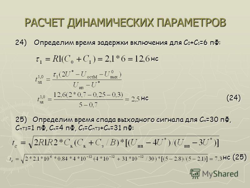 РАСЧЕТ ДИНАМИЧЕСКИХ ПАРАМЕТРОВ 24) Определим время задержки включения для С 0 +С 1 =6 пФ: нс нс нс (24) 25) Определим время спада выходного сигнала для С н =30 пФ, С пТ3 =1 пФ, С к =4 пФ, С з =С пТ3 +С н =31 пФ: нс (25)
