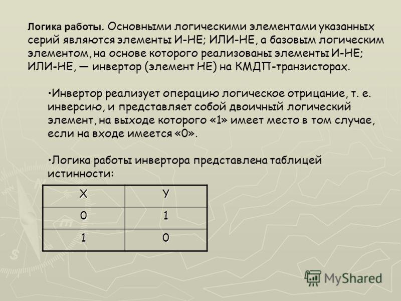 Логика работы. Основными логическими элементами указанных серий являются элементы И-НЕ; ИЛИ-НЕ, а базовым логическим элементом, на основе которого реализованы элементы И-НЕ; ИЛИ-НЕ, инвертор (элемент НЕ) на КМДП-транзисторах. Инвертор реализует опера