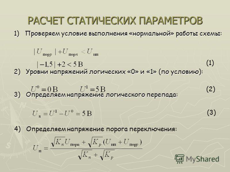 РАСЧЕТ СТАТИЧЕСКИХ ПАРАМЕТРОВ 1) Проверяем условие выполнения «нормальной» работы схемы: 2) Уровни напряжений логических «0» и «1» (по условию): 3) Определяем напряжение логического перепада: (2) (3) 4) Определяем напряжение порога переключения: (1)