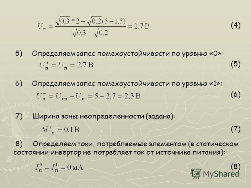 5)Определяем запас помехоустойчивости по уровню «0»: 6)Определяем запас помехоустойчивости по уровню «1»: (4) (5) (6) 7) Ширина зоны неопределенности (задана): (7) 8) Определяем токи, потребляемые элементом (в статическом состоянии инвертор не потреб