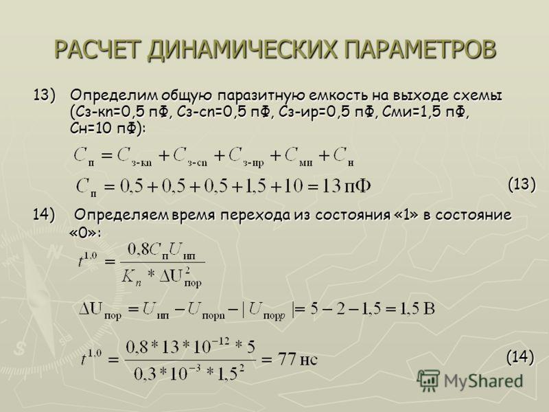 РАСЧЕТ ДИНАМИЧЕСКИХ ПАРАМЕТРОВ 13)Определим общую паразитную емкость на выходе схемы (Сз-кn=0,5 пФ, Сз-cn=0,5 пФ, Сз-иp=0,5 пФ, Сми=1,5 пФ, Сн=10 пФ): (13) (13) (14) (14) 14) Определяем время перехода из состояния «1» в состояние «0»: