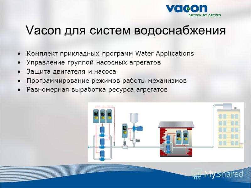 Vacon для систем водоснабжения Комплект прикладных программ Water Applications Управление группой насосных агрегатов Защита двигателя и насоса Программирование режимов работы механизмов Равномерная выработка ресурса агрегатов