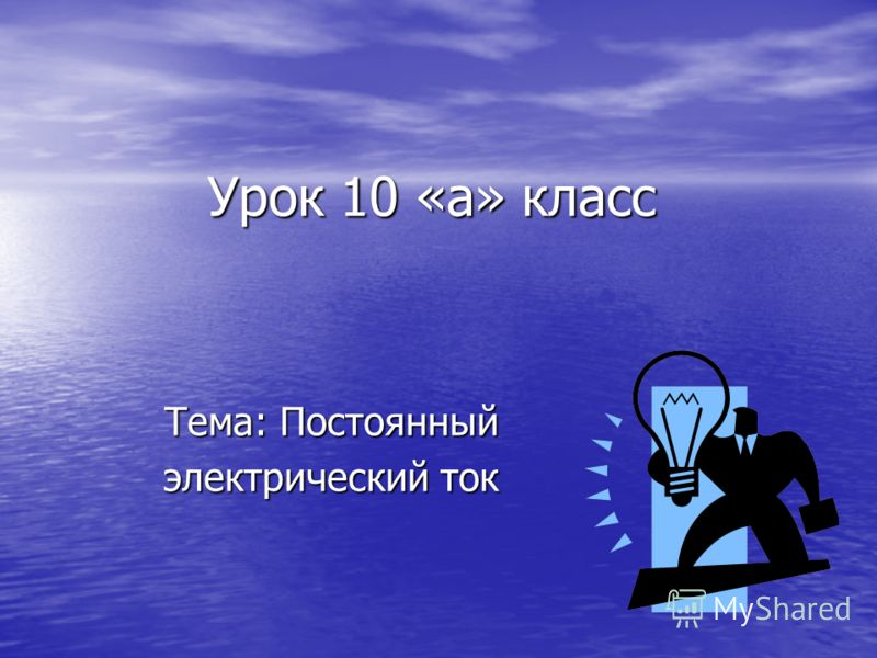 Урок 10 «а» класс Тема: Постоянный электрический ток