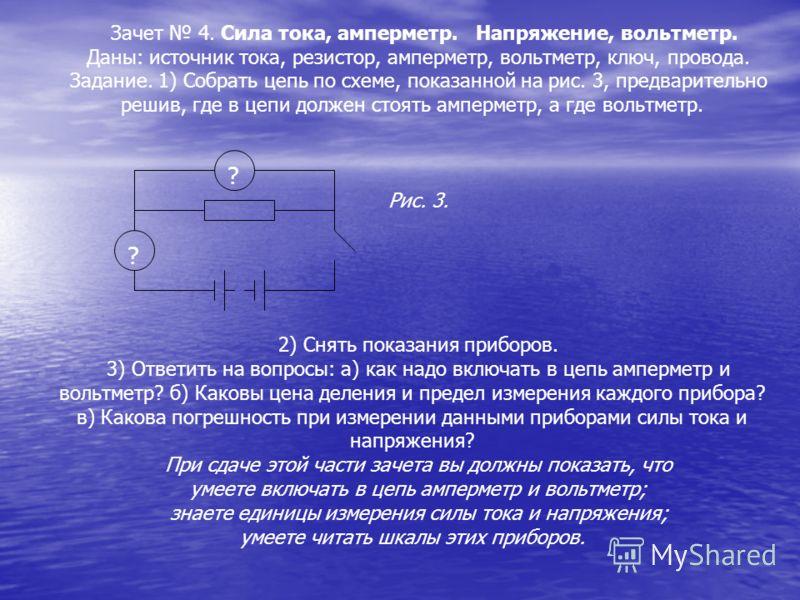 Зачет 4. Сила тока, амперметр. Напряжение, вольтметр. Даны: источник тока, резистор, амперметр, вольтметр, ключ, провода. Задание. 1) Собрать цепь по схеме, показанной на рис. 3, предварительно решив, где в цепи должен стоять амперметр, а где вольтме