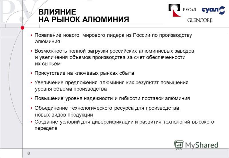 8 ВЛИЯНИЕ НА РЫНОК АЛЮМИНИЯ Появление нового мирового лидера из России по производству алюминия Возможность полной загрузки российских алюминиевых заводов и увеличения объемов производства за счет обеспеченности их сырьем Присутствие на ключевых рынк