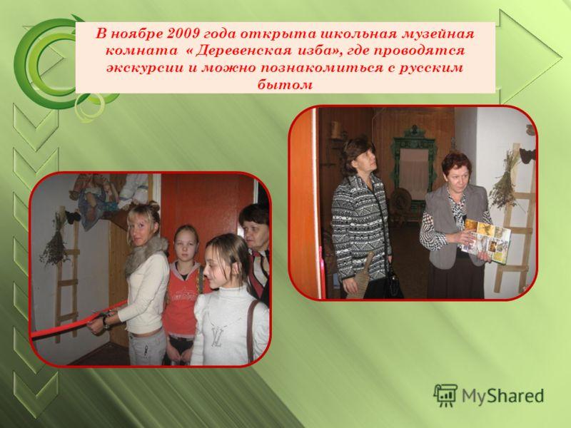 В ноябре 2009 года открыта школьная музейная комната « Деревенская изба», где проводятся экскурсии и можно познакомиться с русским бытом