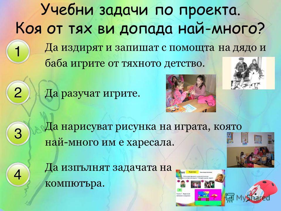 Да издирят и запишат с помощта на дядо и баба игрите от тяхното детство. Да разучат игрите. Да нарисуват рисунка на играта, която най-много им е харесала. Да изпълнят задачата на компютъра. Учебни задачи по проекта. Коя от тях ви допада най-много?