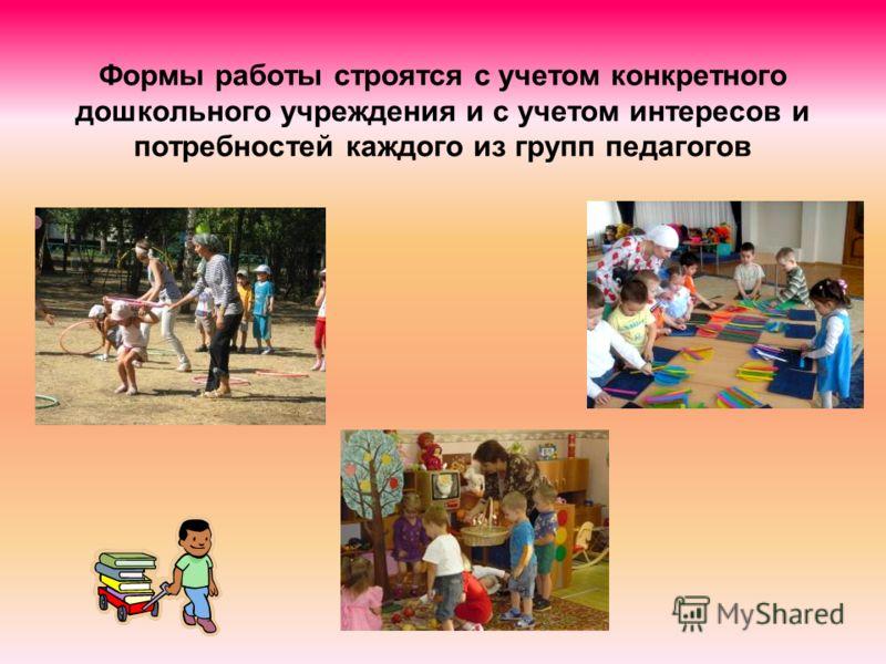 Формы работы строятся с учетом конкретного дошкольного учреждения и с учетом интересов и потребностей каждого из групп педагогов