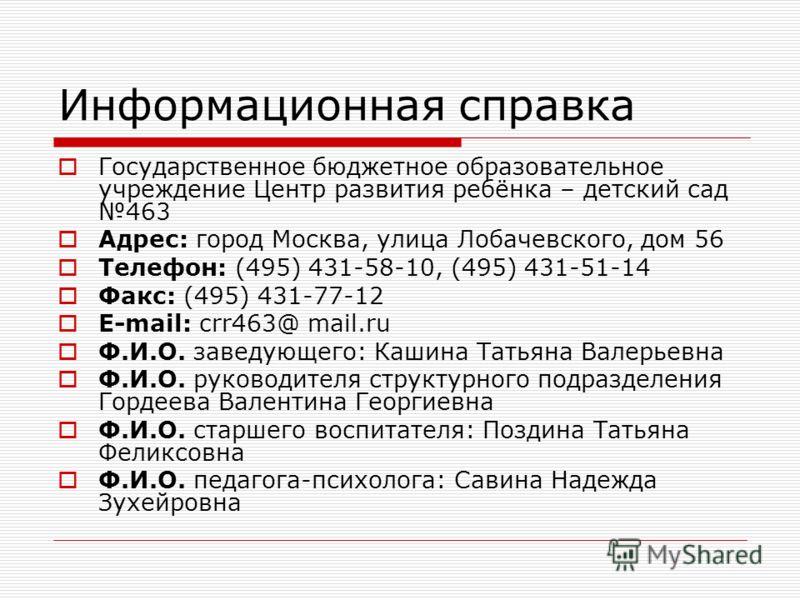 Информационная справка Государственное бюджетное образовательное учреждение Центр развития ребёнка – детский сад 463 Адрес: город Москва, улица Лобачевского, дом 56 Телефон: (495) 431-58-10, (495) 431-51-14 Факс: (495) 431-77-12 E-mail: crr463@ mail.