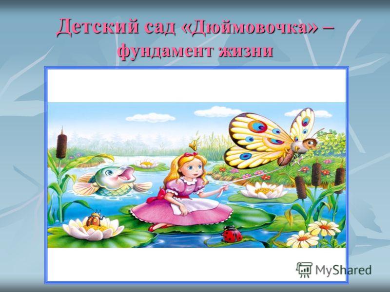 Детский сад « Дюймовочка » – фундамент жизни