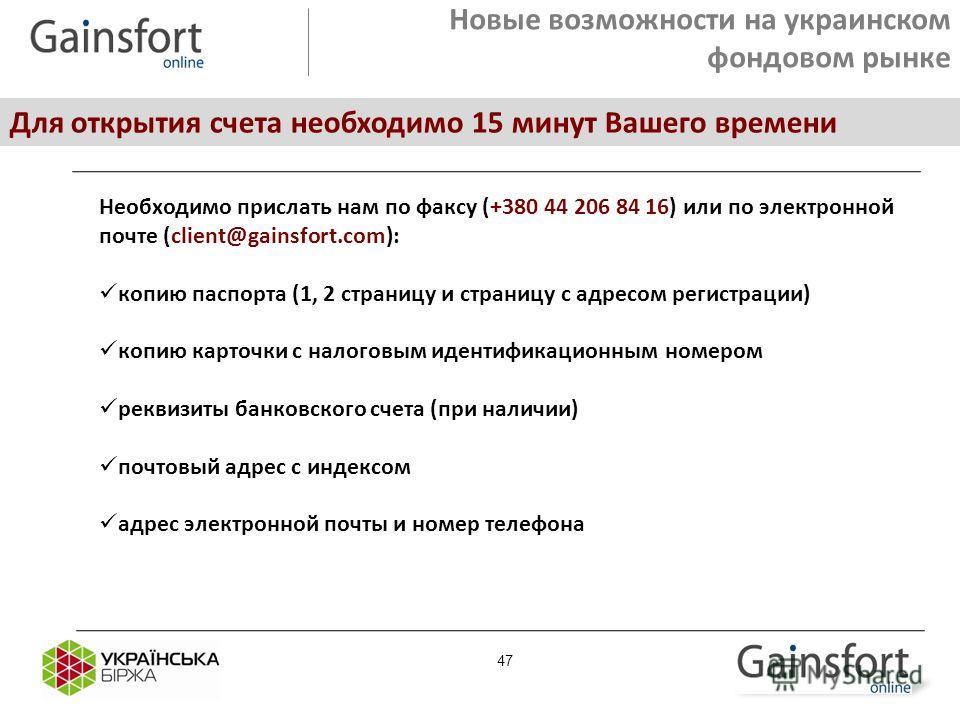 Новые возможности на украинском фондовом рынке Для открытия счета необходимо 15 минут Вашего времени Необходимо прислать нам по факсу (+380 44 206 84 16) или по электронной почте (client@gainsfort.com): копию паспорта (1, 2 страницу и страницу с адре