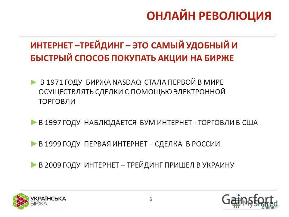 6 ОНЛАЙН РЕВОЛЮЦИЯ ИНТЕРНЕТ –ТРЕЙДИНГ – ЭТО САМЫЙ УДОБНЫЙ И БЫСТРЫЙ СПОСОБ ПОКУПАТЬ АКЦИИ НА БИРЖЕ В 1971 ГОДУ БИРЖА NASDAQ СТАЛА ПЕРВОЙ В МИРЕ ОСУЩЕСТВЛЯТЬ СДЕЛКИ С ПОМОЩЬЮ ЭЛЕКТРОННОЙ ТОРГОВЛИ В 1997 ГОДУ НАБЛЮДАЕТСЯ БУМ ИНТЕРНЕТ - ТОРГОВЛИ В США В