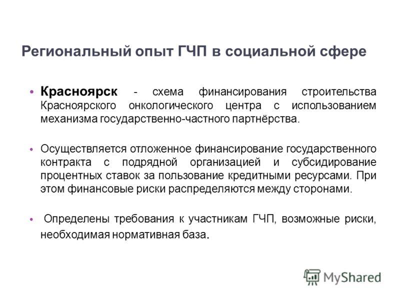 Региональный опыт ГЧП в социальной сфере Красноярск - схема финансирования строительства Красноярского онкологического центра с использованием механизма государственно-частного партнёрства. Осуществляется отложенное финансирование государственного ко