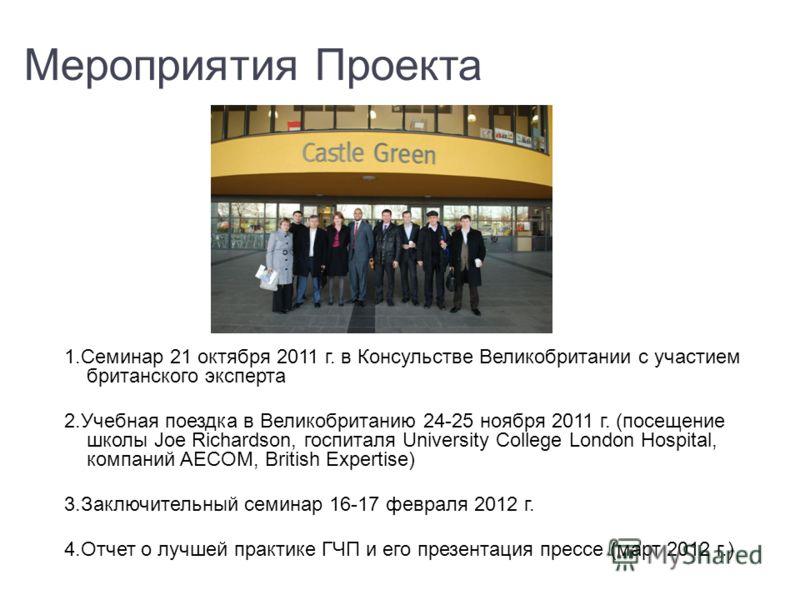 Мероприятия Проекта 1.Семинар 21 октября 2011 г. в Консульстве Великобритании с участием британского эксперта 2.Учебная поездка в Великобританию 24-25 ноября 2011 г. (посещение школы Joe Richardson, госпиталя University College London Hospital, компа