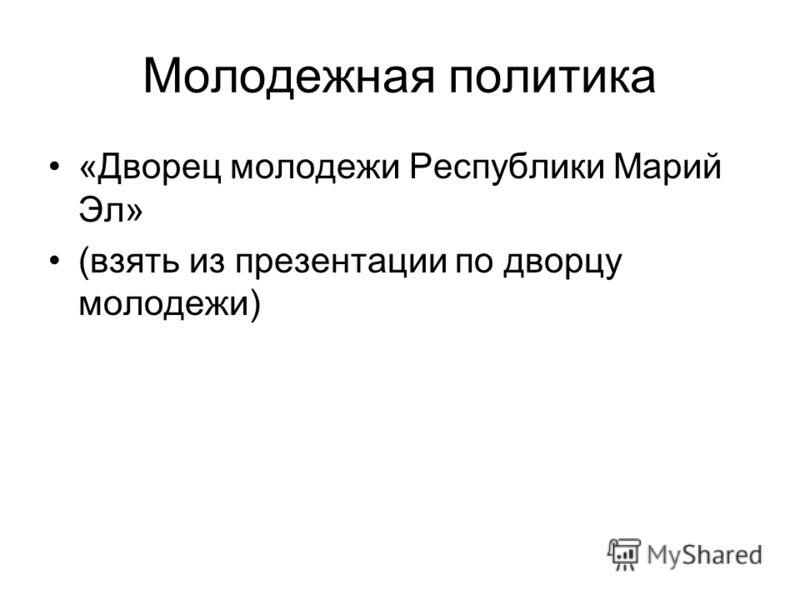 Молодежная политика «Дворец молодежи Республики Марий Эл» (взять из презентации по дворцу молодежи)