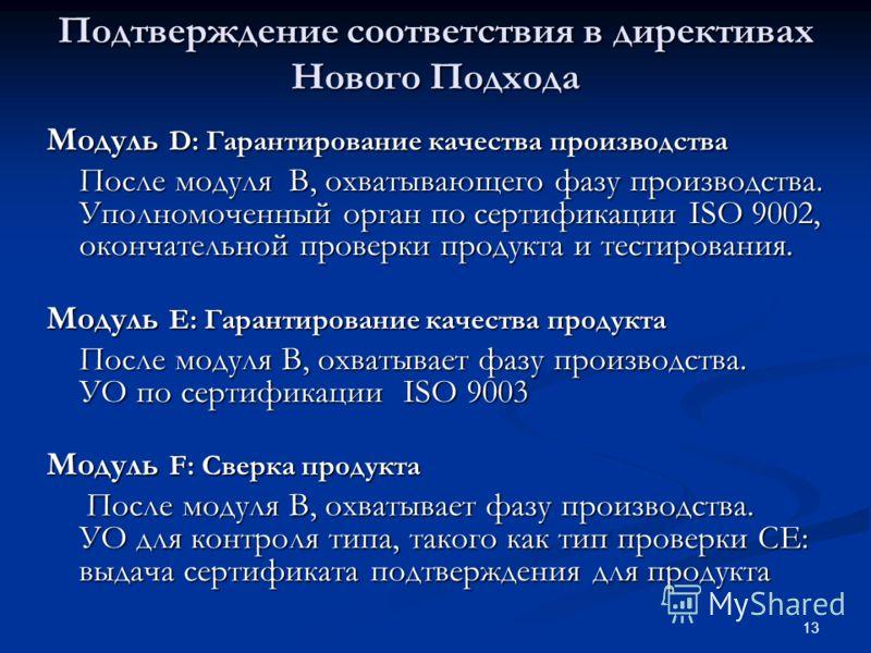 13 Подтверждение соответствия в директивах Нового Подхода Модуль D: Гарантирование качества производства После модуля B, охватывающего фазу производства. Уполномоченный орган по сертификации ISO 9002, окончательной проверки продукта и тестирования. М