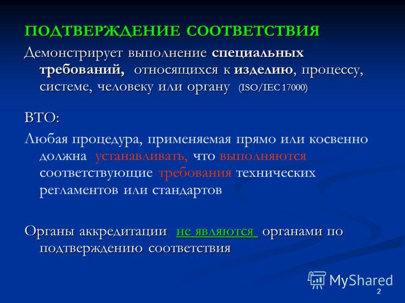 2 ПОДТВЕРЖДЕНИЕ СООТВЕТСТВИЯ Демонстрирует выполнение специальных требований, относящихся к изделию, процессу, системе, человеку или органу (ISO/IEC 17000) ВТО: Любая процедура, применяемая прямо или косвенно должна устанавливать, что выполняются соо